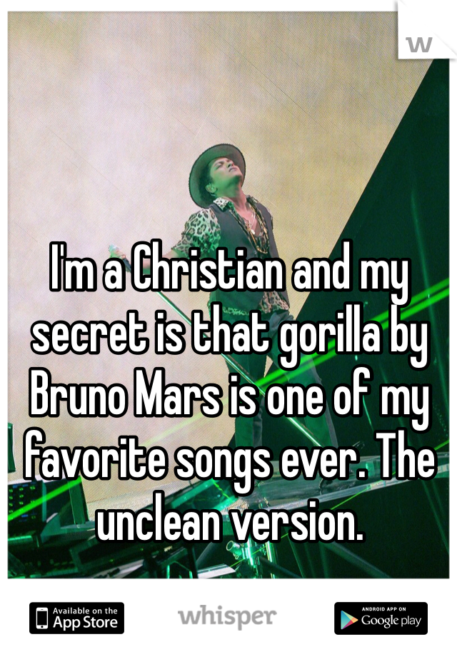 I'm a Christian and my secret is that gorilla by Bruno Mars is one of my favorite songs ever. The unclean version.