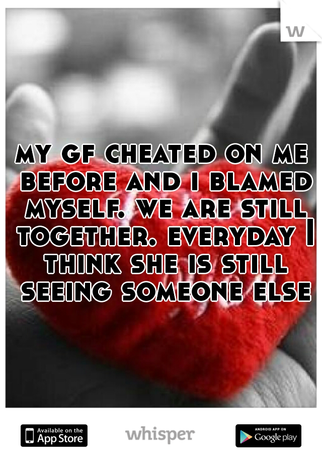 my gf cheated on me before and i blamed myself. we are still together. everyday I think she is still seeing someone else