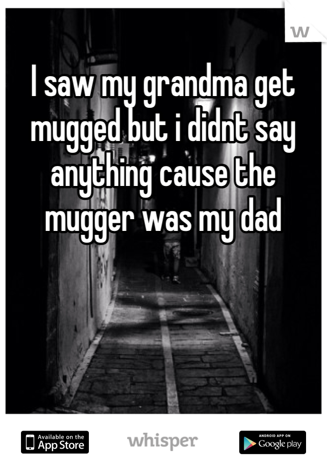 I saw my grandma get mugged but i didnt say anything cause the mugger was my dad