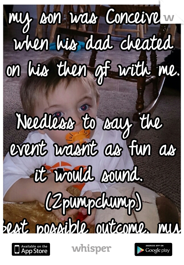 my son was Conceived when his dad cheated on his then gf with me.   Needless to say the event wasnt as fun as it would sound.  (2pumpchump) Best possible outcome. my beautiful baby boy.