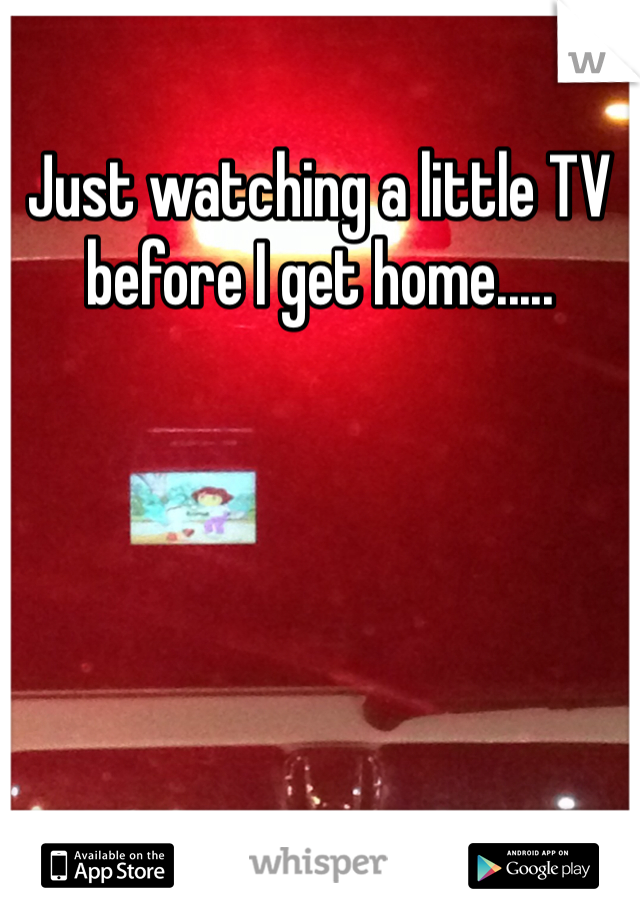 Just watching a little TV before I get home.....