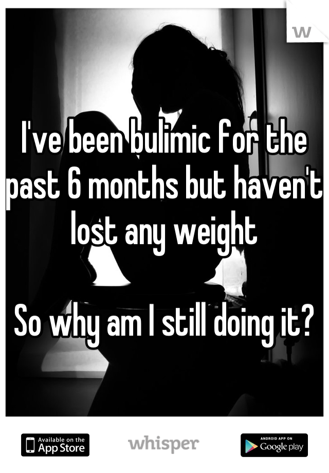 I've been bulimic for the past 6 months but haven't lost any weight   So why am I still doing it?