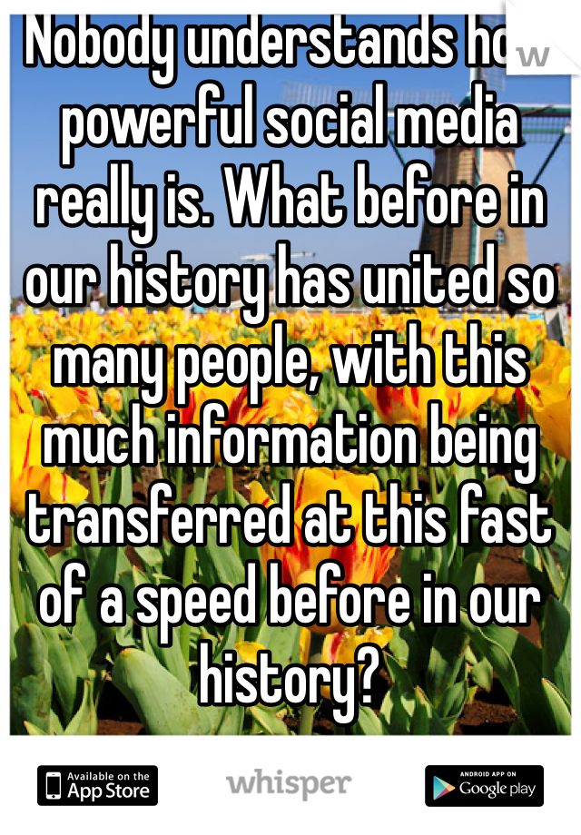 Nobody understands how powerful social media really is. What before in our history has united so many people, with this much information being transferred at this fast of a speed before in our history?