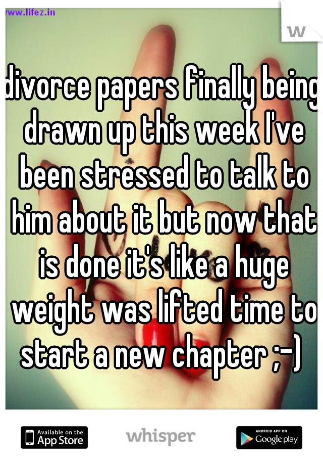 divorce papers finally being drawn up this week I've been stressed to talk to him about it but now that is done it's like a huge weight was lifted time to start a new chapter ;-)