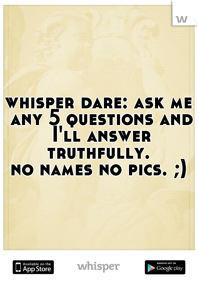 whisper dare: ask me any 5 questions and I'll answer truthfully.   no names no pics. ;)
