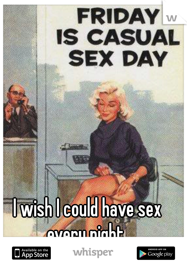 I wish I could have sex every night.