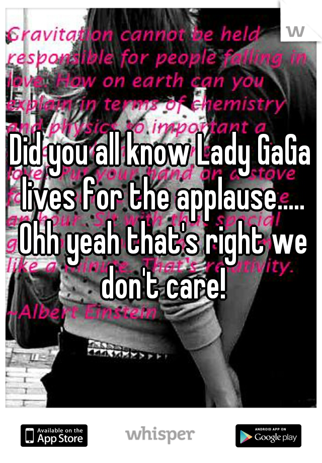 Did you all know Lady GaGa lives for the applause..... Ohh yeah that's right we don't care!