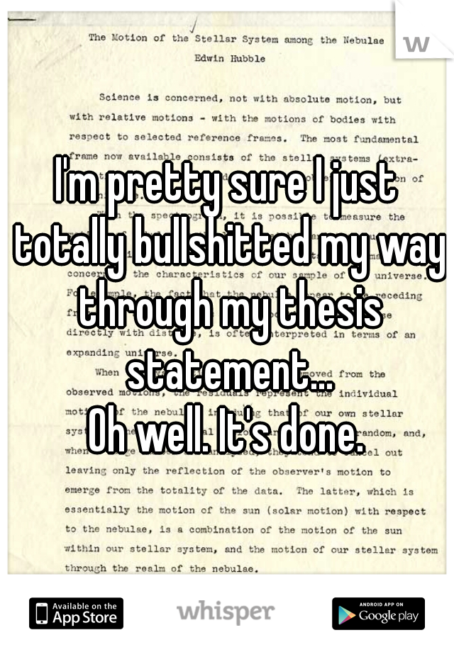 I'm pretty sure I just totally bullshitted my way through my thesis statement... Oh well. It's done.