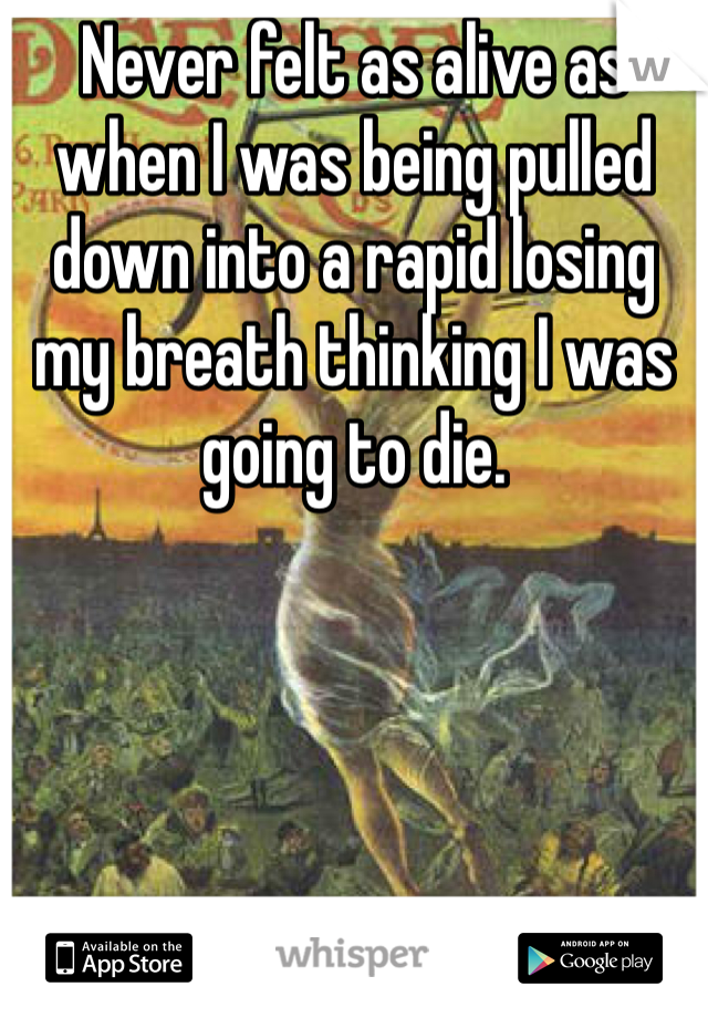 Never felt as alive as when I was being pulled down into a rapid losing my breath thinking I was going to die.