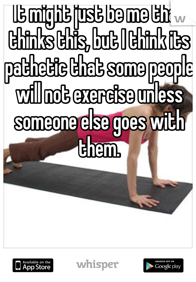It might just be me that thinks this, but I think its pathetic that some people will not exercise unless someone else goes with them.