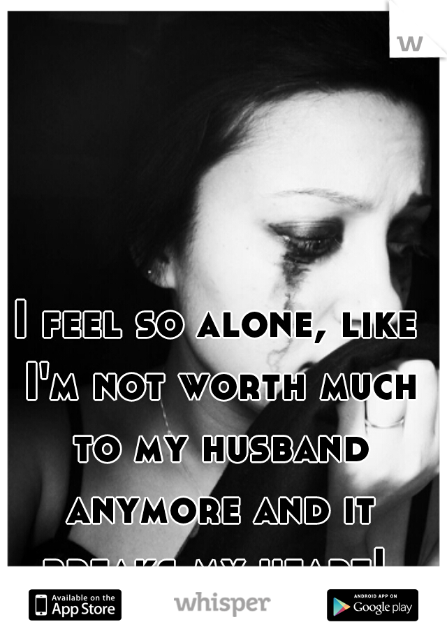I feel so alone, like I'm not worth much to my husband anymore and it breaks my heart!