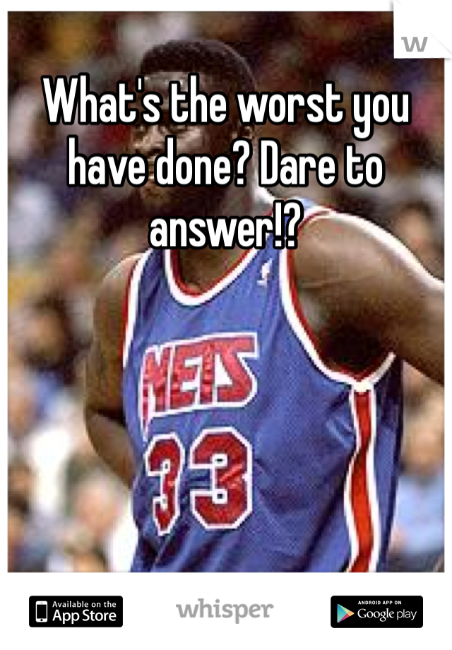 What's the worst you have done? Dare to answer!?