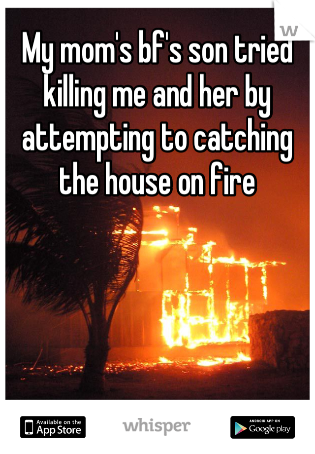 My mom's bf's son tried killing me and her by attempting to catching the house on fire