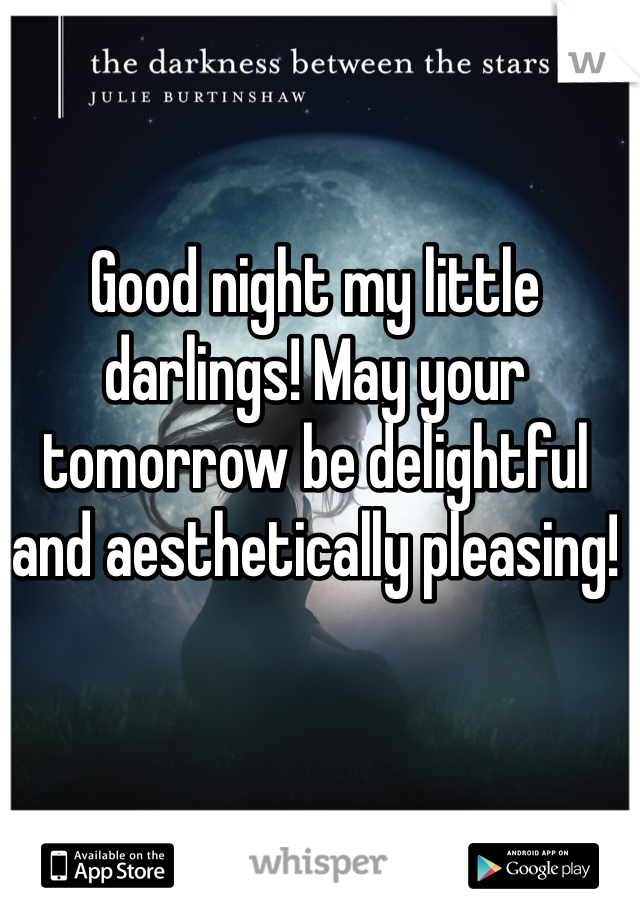 Good night my little darlings! May your tomorrow be delightful and aesthetically pleasing!