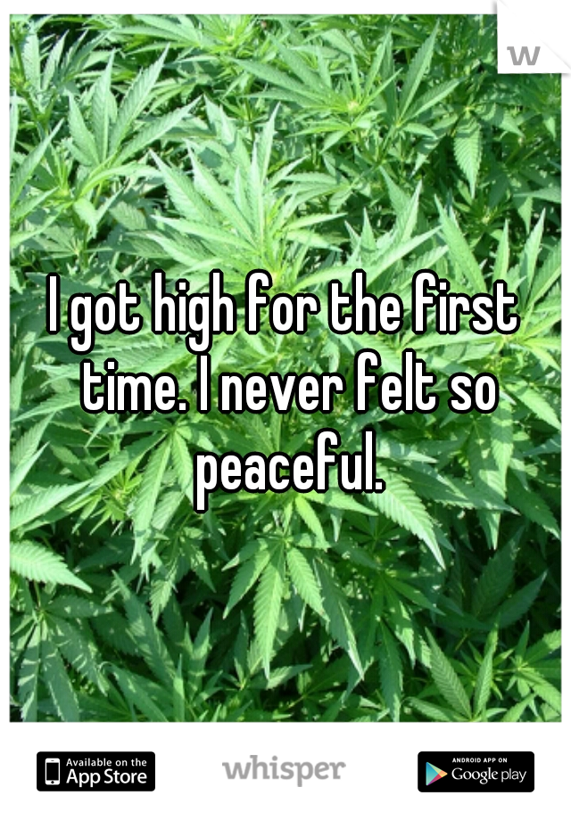 I got high for the first time. I never felt so peaceful.