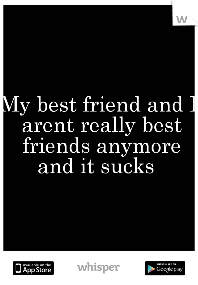 My best friend and I arent really best friends anymore and it sucks