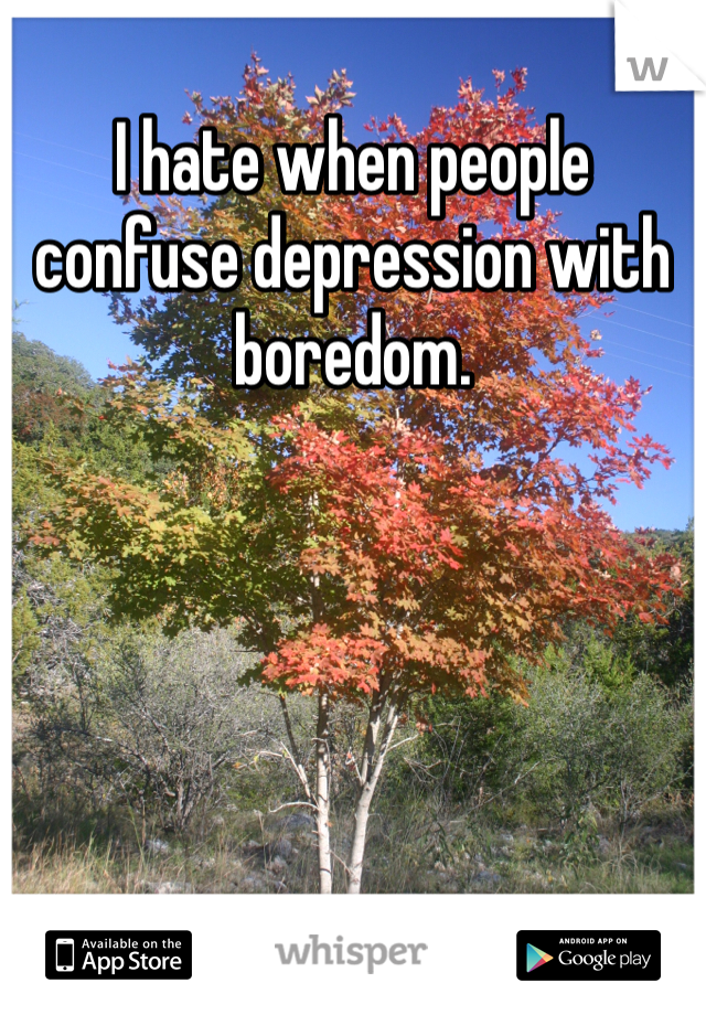 I hate when people confuse depression with boredom.