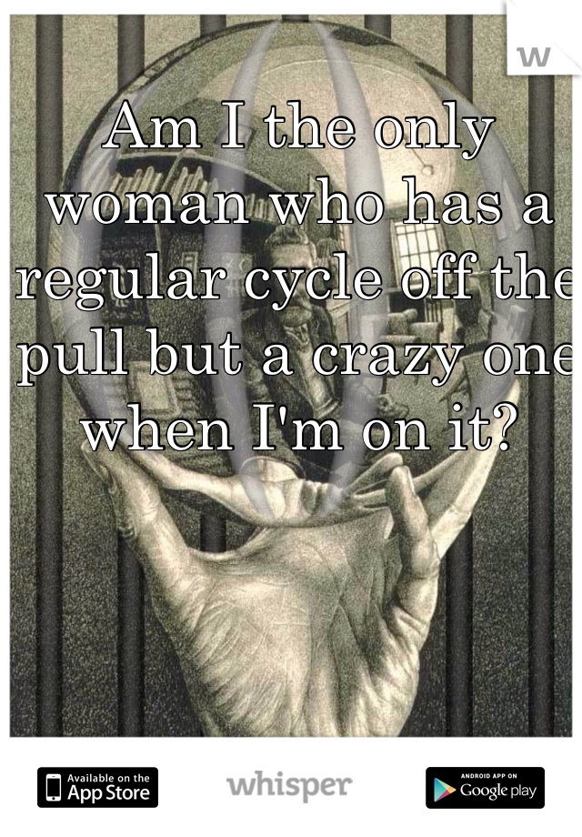 Am I the only woman who has a regular cycle off the pull but a crazy one when I'm on it?