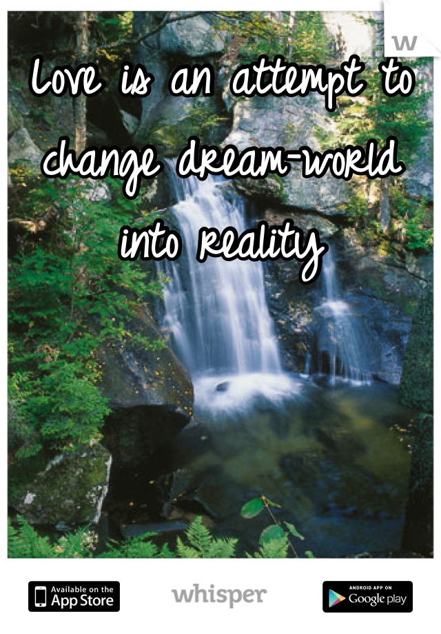 Love is an attempt to change dream-world into reality