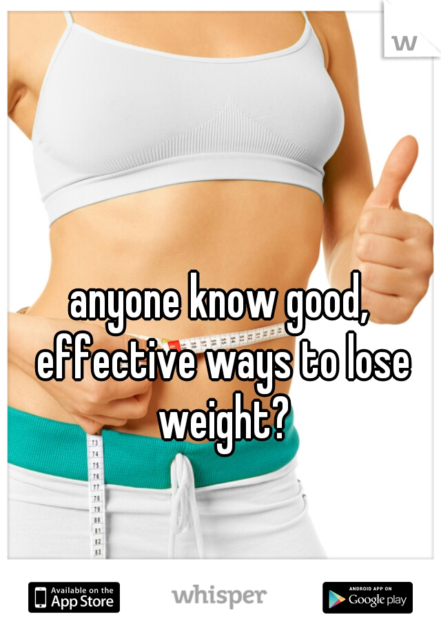 anyone know good, effective ways to lose weight?