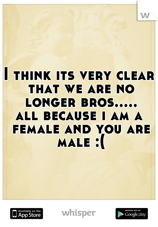 I think its very clear that we are no longer bros.....  all because i am a female and you are male :(