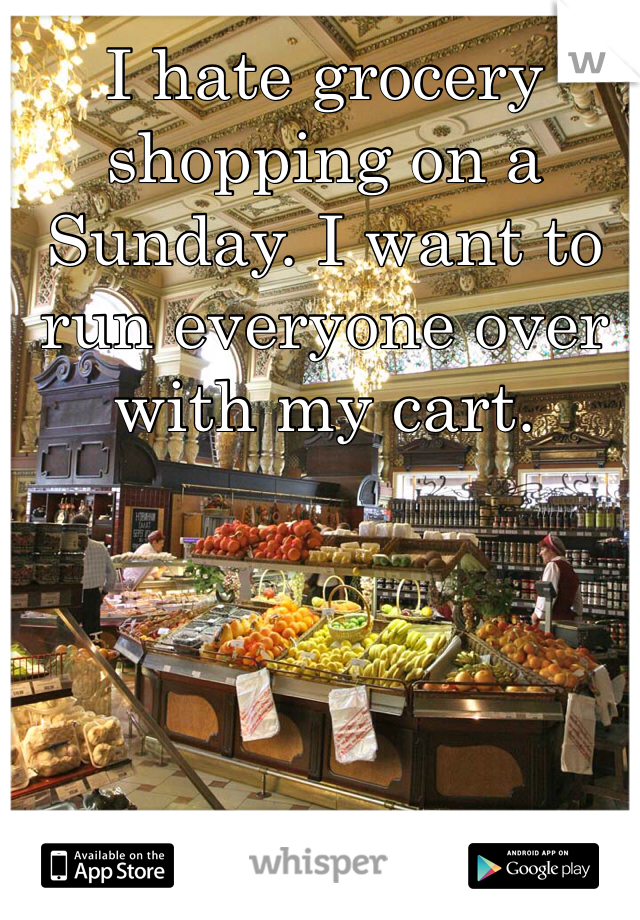I hate grocery shopping on a Sunday. I want to run everyone over with my cart.