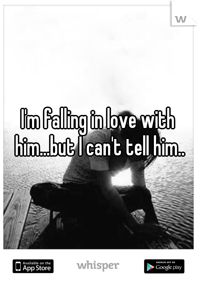 I'm falling in love with him...but I can't tell him..