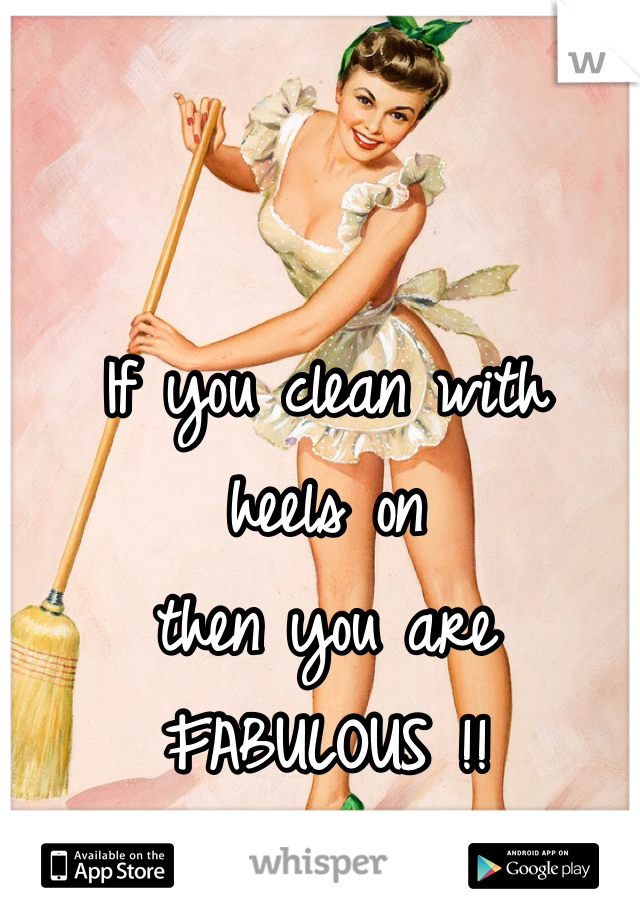 If you clean with   heels on  then you are  FABULOUS !!