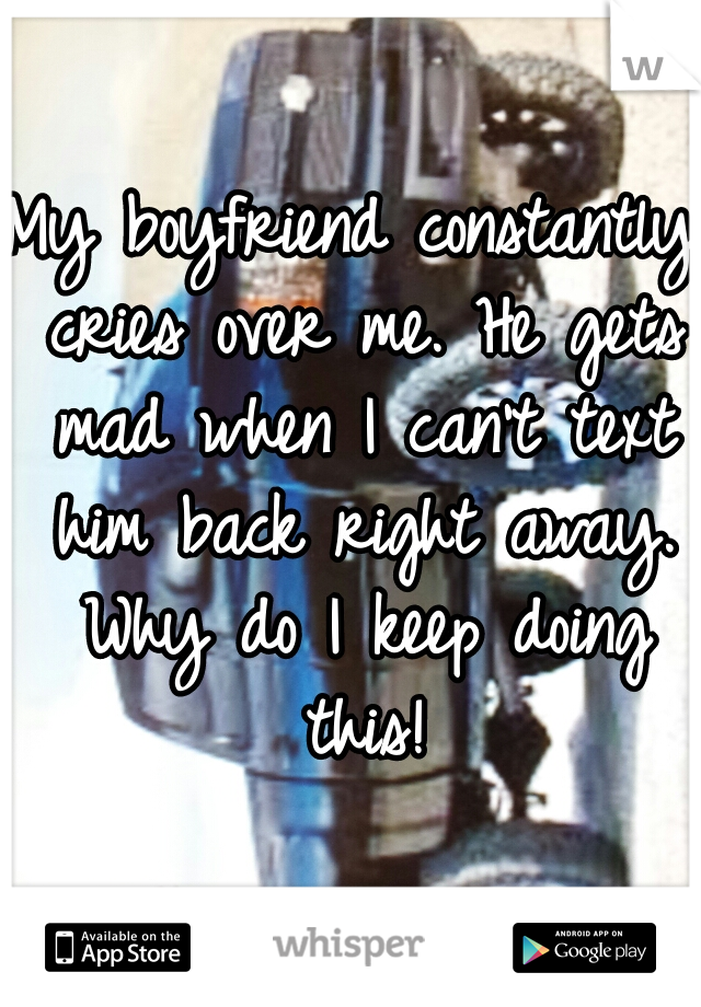 My boyfriend constantly cries over me. He gets mad when I can't text him back right away. Why do I keep doing this!