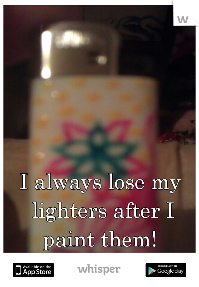 I always lose my lighters after I paint them!