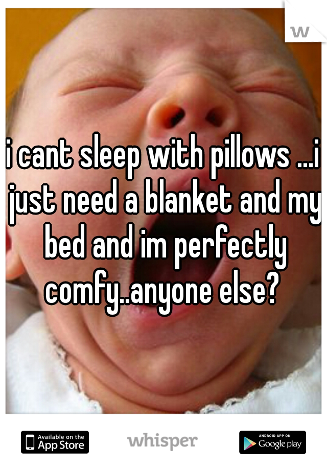i cant sleep with pillows ...i just need a blanket and my bed and im perfectly comfy..anyone else?