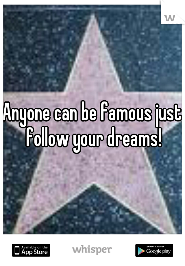 Anyone can be famous just follow your dreams!