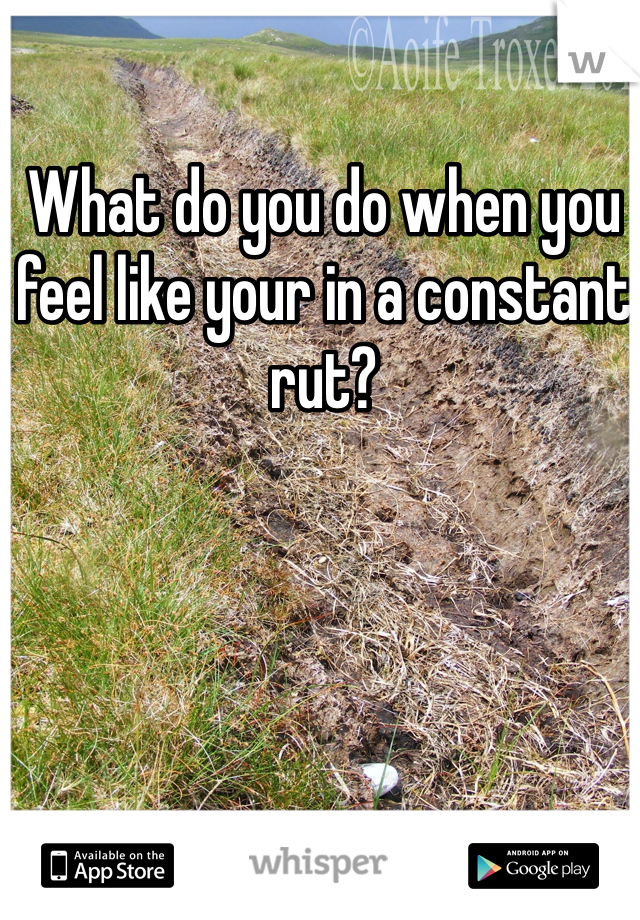What do you do when you feel like your in a constant rut?