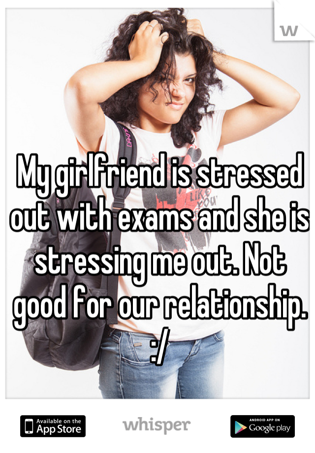 My girlfriend is stressed out with exams and she is stressing me out. Not good for our relationship. :/