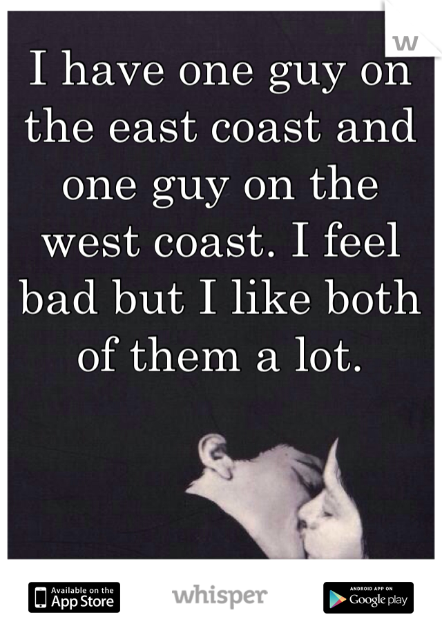 I have one guy on the east coast and one guy on the west coast. I feel bad but I like both of them a lot.