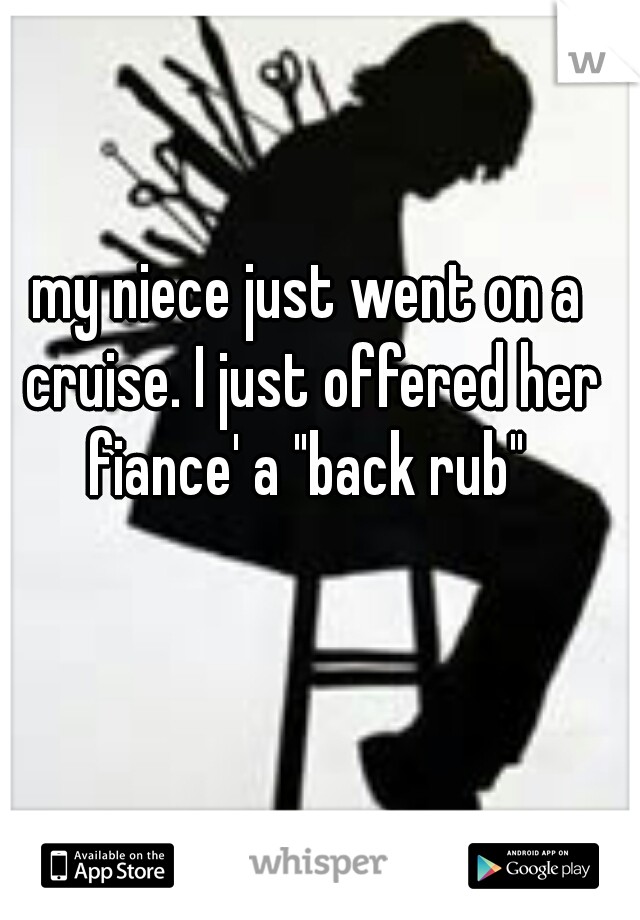 """my niece just went on a cruise. I just offered her fiance' a """"back rub"""""""