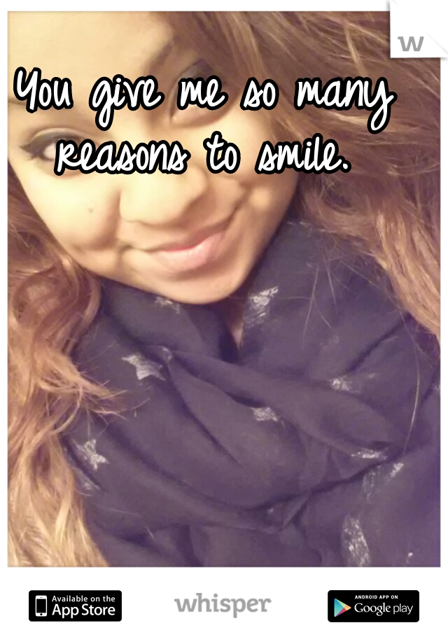 You give me so many reasons to smile.