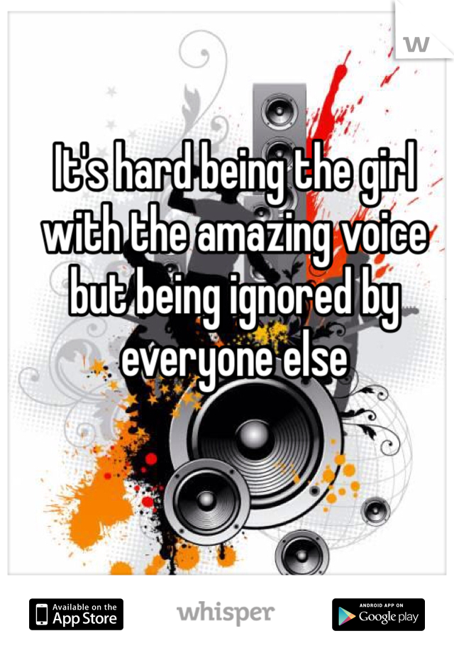 It's hard being the girl with the amazing voice but being ignored by everyone else