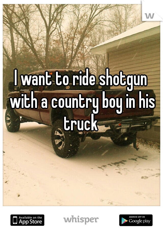 I want to ride shotgun with a country boy in his truck
