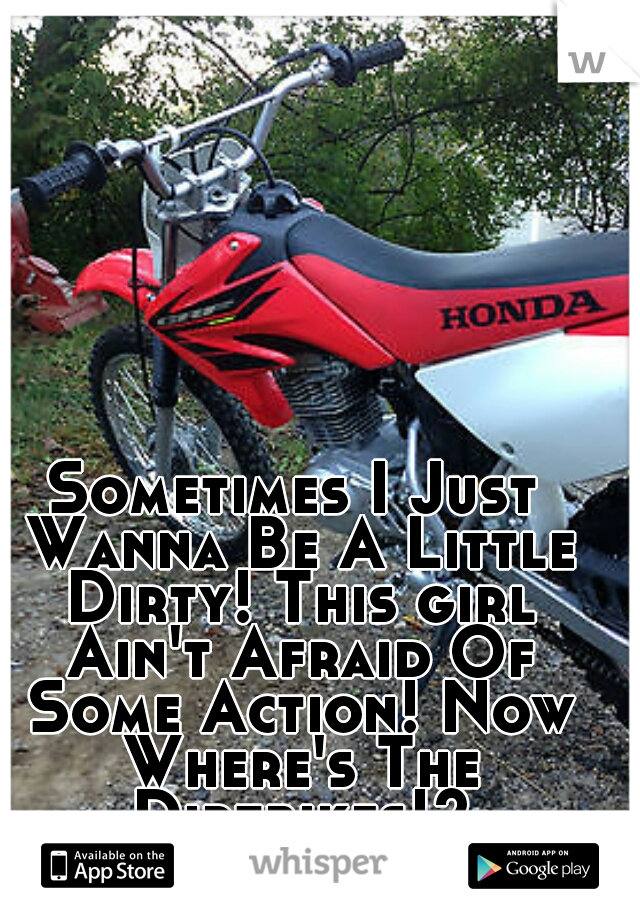 Sometimes I Just Wanna Be A Little Dirty! This girl Ain't Afraid Of Some Action! Now Where's The Dirtbikes!?