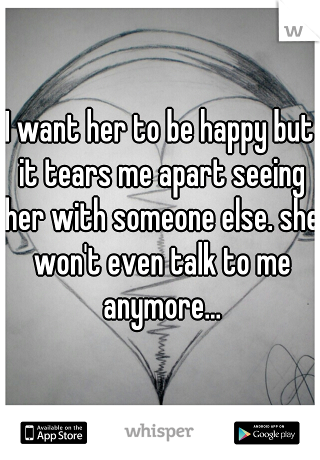I want her to be happy but it tears me apart seeing her with someone else. she won't even talk to me anymore...