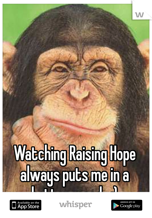 Watching Raising Hope always puts me in a better mood.  :)