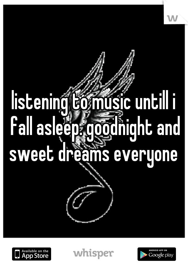 listening to music untill i fall asleep. goodnight and sweet dreams everyone