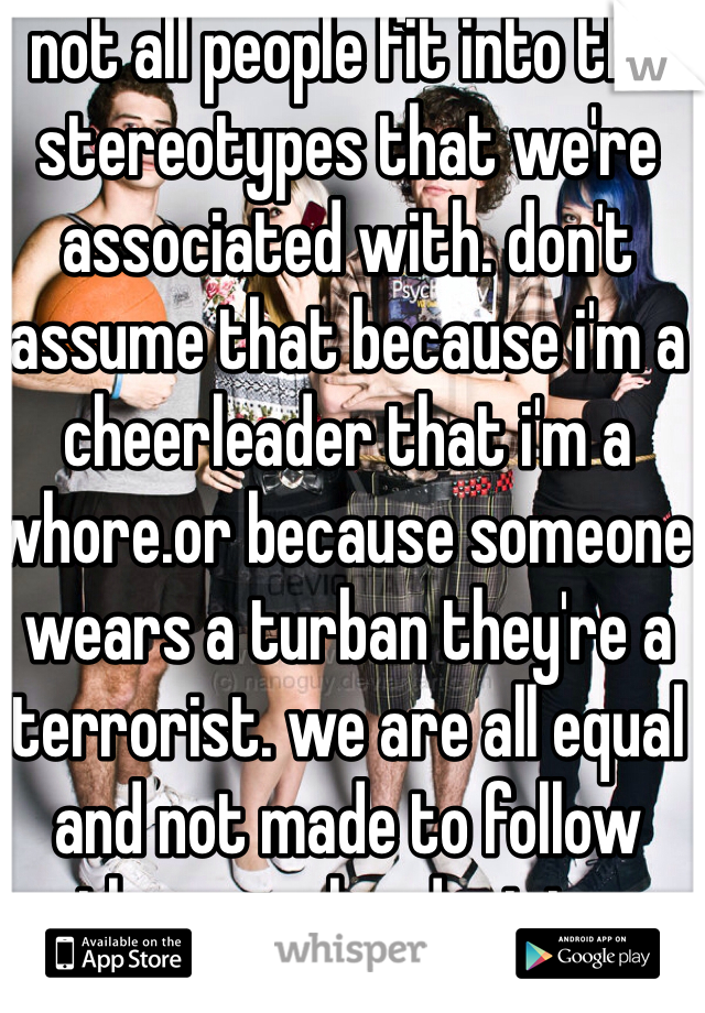 not all people fit into the stereotypes that we're associated with. don't assume that because i'm a cheerleader that i'm a whore.or because someone wears a turban they're a terrorist. we are all equal and not made to follow other peoples decisions