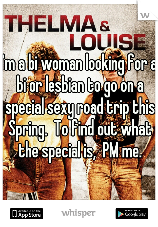 I'm a bi woman looking for a bi or lesbian to go on a special sexy road trip this Spring.  To find out what the special is,  PM me.