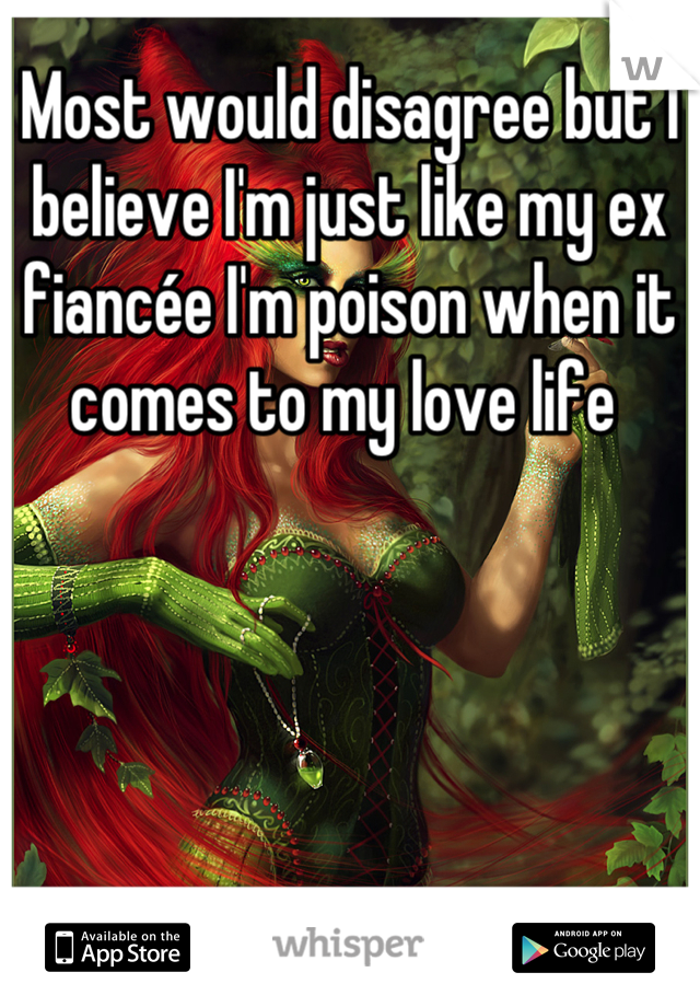 Most would disagree but I believe I'm just like my ex fiancée I'm poison when it comes to my love life