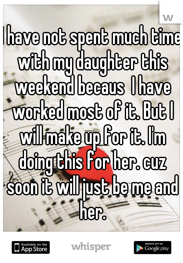 I have not spent much time with my daughter this weekend becaus  I have worked most of it. But I will make up for it. I'm doing this for her. cuz soon it will just be me and her.