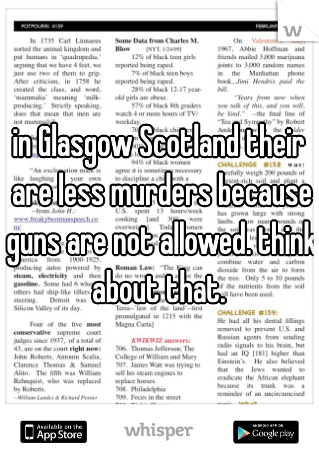 in Glasgow Scotland their are less murders because guns are not allowed. think about that.