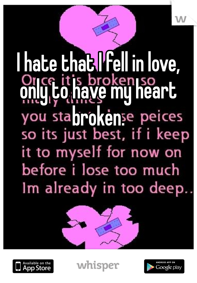 I hate that I fell in love, only to have my heart broken.