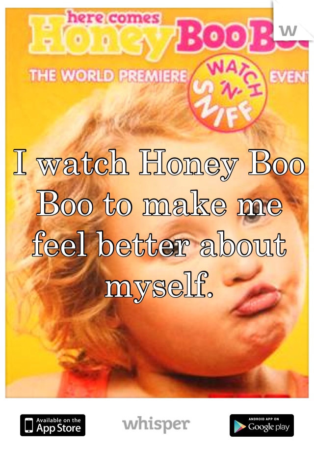 I watch Honey Boo Boo to make me feel better about myself.
